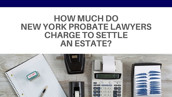 How much do New York probate lawyers charge to settle an estate