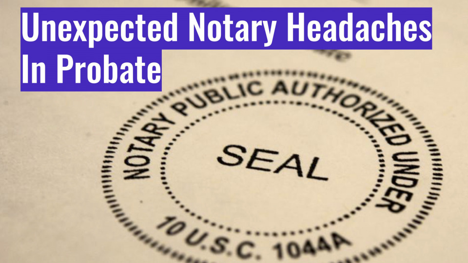 Unexpected Notary Headaches in Probate